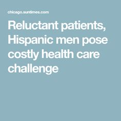 Reluctant patients, Hispanic men pose costly health care challenge