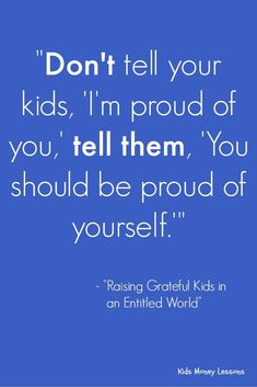 """""""Don't tell your kids, 'I'm proud of you,' tell them, 'Your should be proud of yourself.'"""" - Raising Grateful Kids in an Entitled World by Kristen Welch [affiliate link] Parenting Styles, Parenting Quotes, Kids And Parenting, Parenting Hacks, Mindful Parenting, Gentle Parenting, Parents, Parenting Done Right, Baby Kind"""