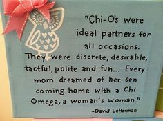 """""""Chi- O's were ideal partners for all occasions. They were discrete, desirable, tactful, polite and fun... Every mom dreamed of her son coming home with a Chi Omega, a woman's woman.""""  -David Letterman"""