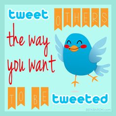 Tweet others the way you want to be tweeted.