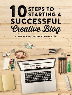 10 Steps to Starting a Successful Creative Blog from Elegance and Enchantment