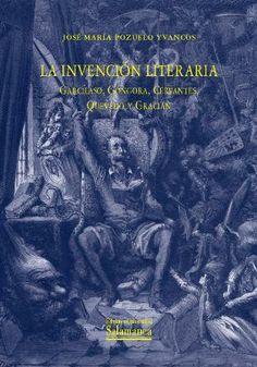 La invención literaria : Garcilaso, Góngora, Cervantes, Quevedo y Gracián / José María Pozuelo Yvancos - 1ª ed. - Salamanca : Ediciones Universidad Salamanca, 2014