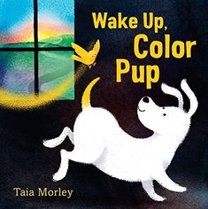 Wake Up, Color Pup by Taia Morley. A beautiful picture book about a little pup's colorful journey through the range of his emotions! Book Reviews For Kids, Dog Books, Library Books, White Puppies, Book And Magazine, Children's Picture Books, Latest Books, Character Development, Kid Beds