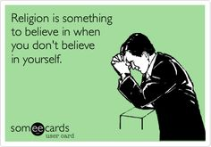 Religion is something to believe in when you don't believe in yourself
