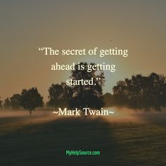 """""""The secret of getting ahead is getting started.""""  ~Mark Twain~"""