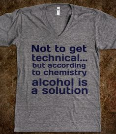 """Not to get technical ... but according to chemistry ... Alcohol Is A Solution"" - Funny"