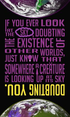 """""""If you ever look at the sky doubting the existence of other worlds, just know that somewhere a creature is looking up at the sky doubting you."""""""
