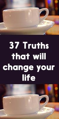 37 Truths That Will Change Your Life. I still think #33 is a crappy excuse for uneven work distribution in relationships when it comes to housework. Even if you teach your sons to do housework, they still see the example of how you & your husband split housework and learn from that example. Overall good ideas though.