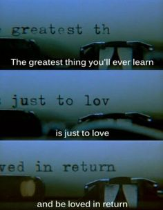 """The greatest thing you'll ever learn is to love & be loved in return"" One quote that has always resonated with me"