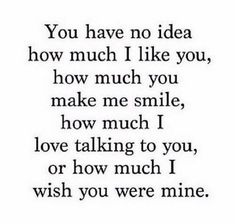 "45 Crush Quotes - ""You have no idea how much I like you, how much you make me smile, how much I love talking to you, or how much I wish you were mine. You Make Me Smile Quotes, I Like You Quotes, Hard Quotes, Love Yourself Quotes, True Quotes, Talk To Me Quotes, Qoutes, Love Quotes For Crush, Crush Quotes For Him"