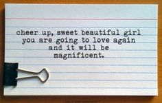 Cheer up, sweet beautiful girl. You are going to love again and it will be magnificent.