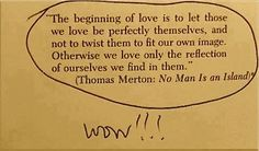 """The beginning of love is to let those we love be ..."