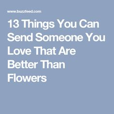13 Things You Can Send Someone You Love That Are Better Than Flowers