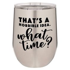 Thats A Horrible Idea What Time Engraved 12 oz Wine Tumbler | Laser Engraved Powder Coated Stainless