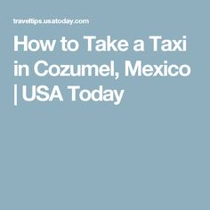 How to Take a Taxi in Cozumel, Mexico | USA Today