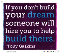 if you don't build your dream someone will hire you to help build theirs.