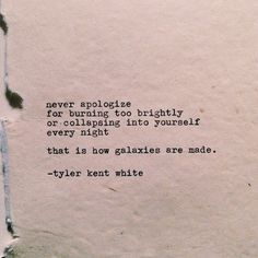 Never apologize for burning too brightly, or collapsing into yourself every night. That is how galaxies are made.