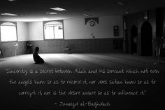"""""""Sincerity is a secret between Allah and His servant which not even the angels know so as to record it, nor does satan know so as to corrupt it, nor is thedesire aware so as to influence it.""""  — Junayd al-Baghdadi"""