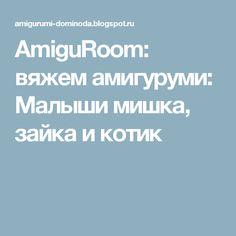 AmiguRoom: вяжем амигуруми: Малыши мишка, зайка и котик