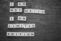 I am not weird. I am Limited Edition. :)