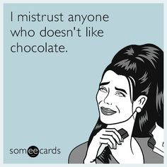 I mistrust anyone who doesn't like chocolate.