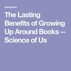 USED 10/27/16 - The Lasting Benefits of Growing Up Around Books -- Science of Us