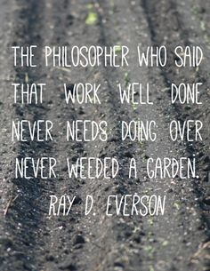 The philosopher who said that work well done never needs doing over never weeded a garden