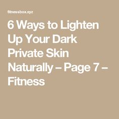 6 Ways to Lighten Up Your Dark Private Skin Naturally – Page 7 – Fitness