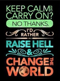 I'm raising hell and changing the world.