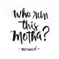 Beyoncé.  WHO RUN THE WORLD? GIRLS!