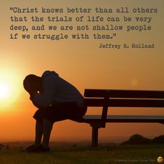 """Christ knows better than all others that the trials of life can be very deep, and we are not shallow people if we struggle with them."" -- Jeffrey R. Holland"