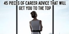 45 Pieces of Career Advice That Will Get You to the Top: Need a little career direction? We've gathered ...