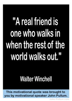 """A real friend is one who walks in when the rest of the world walks out.""  - Walter Winchell"