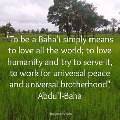 """To be a Baha'i simply means to love all the world; to love humanity and try to serve it, to work for universal peace and universal brotherhood"" -Abdu'l-Baha #bahai #bahaifaith"