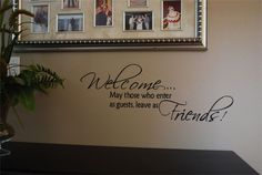 Welcome..may those who enter as guests, leave as Friends!