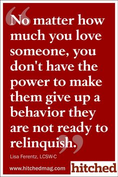 No matter how much you love someone, you don't have the power to make them give up a behavior they are not ready to relinquish.