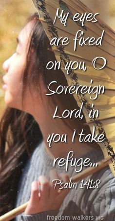 Psalm 141:8 ~ My eyes are fixed on you, O Sovereign Lord, in You I take refuge...
