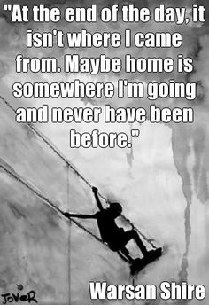 """At the end of the day, it isn't where I came from. Maybe home is somewhere I'm going and never have been before.""   Warsan Shire (courtesy of @Pinstamatic http://pinstamatic.com)"
