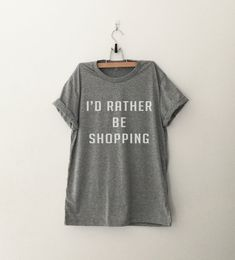 I'd rather be shopping tshirt • Sweatshirt • jumper • Clothes Casual Outift for • teens • movies • girls • women • summer • fall • spring • winter • outfit ideas • hipster • dates • school • parties • Polyvores • Tumblr Teen Grunge Fashion Graphic Tee Shirt