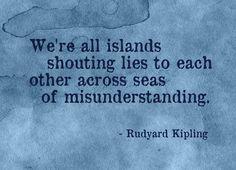 """""""We're all islands shouting lies to each other across seas of misunderstanding."""" Rudyard Kipling"""