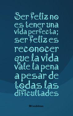 """"""" Ser #Feliz no es tener una #VidaPerfecta; #SerFeliz es reconocer que la #Vida vale la pena a pesar de todas las #Dificultades"""". @candidman #Frases #Motivacion #Candidman"""