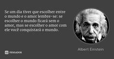 Se um dia tiver que escolher entre o mundo e o amor lembre-se: se escolher o mundo ficará sem o amor, mas se escolher o amor com ele você conquistará o mundo. — Albert Einstein