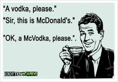 """A Vodka please."" ""Sir this is a McDonald's.""  ""OK, a McVodka,please."""