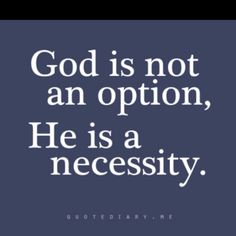God is not an option. He is a necessity ~~I Love the Bible and Jesus Christ, Christian Quotes and verses. Faith Quotes, Bible Quotes, Me Quotes, Jesus Quotes, The Words, Way Of Life, The Life, Affirmations, Saint Esprit