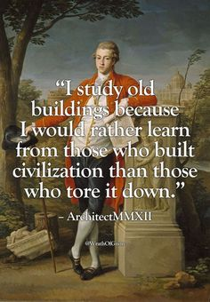 """wrathofgnon: """" """"I study old buildings because I would rather learn from those who built civilization than those who tore it down. The Words, Cool Words, Quotable Quotes, Wisdom Quotes, Me Quotes, Leader Quotes, Strong Quotes, People Quotes, Attitude Quotes"""