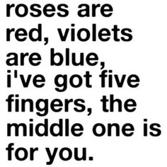 Roses are red, violets are blue, I've got five fingers, the middle one is for you.