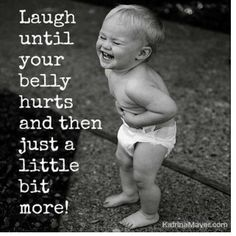 Laugh until your belly hurts and then just a little bit more!