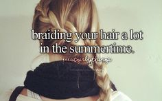 Braiding your hair a lot in the summer - just girly things