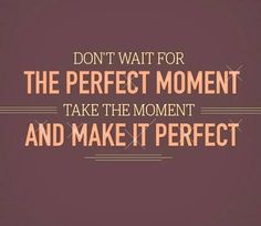 Don't wait for the perfect moment take the moment and make it perfect, motivational quotes, motivational image quotes, motivational picture ...