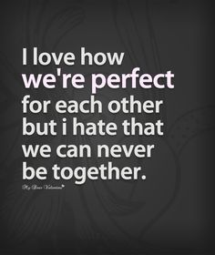 I love how we're perfect for each other but I hate that we can never be together.